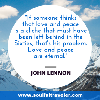 """If someone thinks that love and peace is a cliche that must have been left behind in the Sixties, that's his problem. Love and peace are eternal."" ~ John Lennon. My Remembrance Day Chat with John Lennon, Part 2. www.soulfultraveler.com."